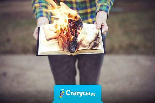 Отношения как книга. Нужны годы чтобы написать и секунды чтобы сжечь.