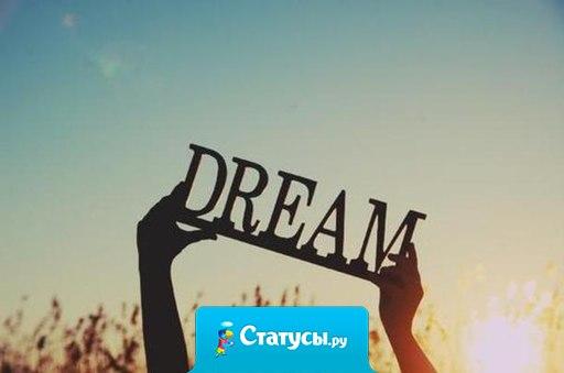 Если веришь в свою мечту до последнего - она обязательно сбудется.