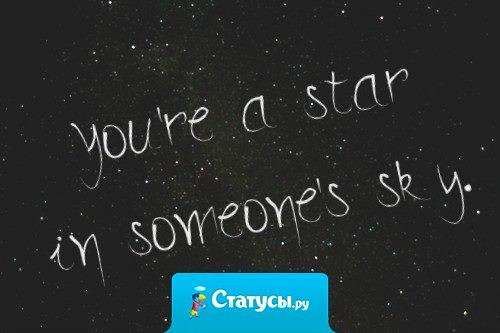 Ты звезда в чьем-то небе.