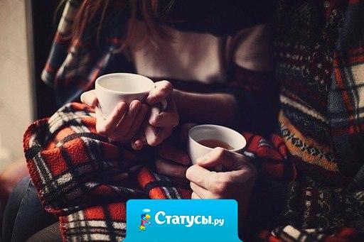 Самый лучший вечер - это вечер с теплым чаем и теплым человеком.